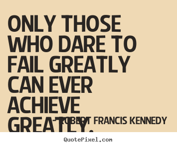 Quotes about inspirational - Only those who dare to fail greatly can ever achieve greatly.