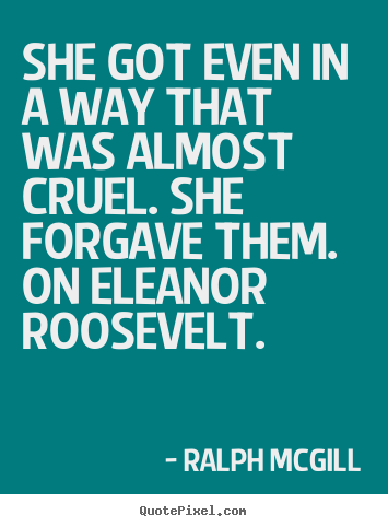She got even in a way that was almost cruel... Ralph Mcgill great inspirational quote