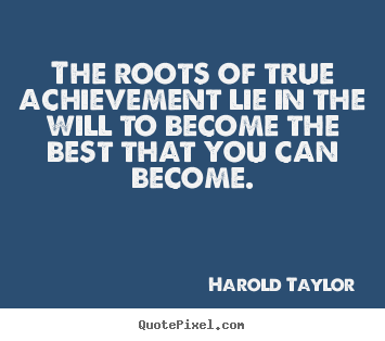Quotes about inspirational - The roots of true achievement lie in the will to become the best..