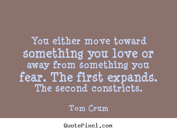 Inspirational quotes - You either move toward something you love or..