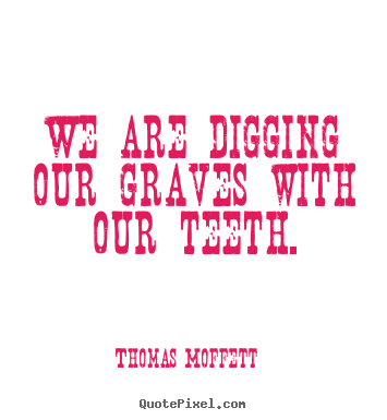 We are digging our graves with our teeth. Thomas Moffett top inspirational quote