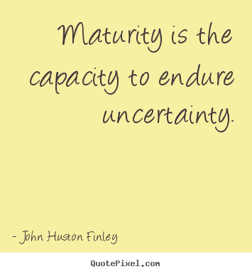 Maturity is the capacity to endure uncertainty. John Huston Finley greatest inspirational quotes