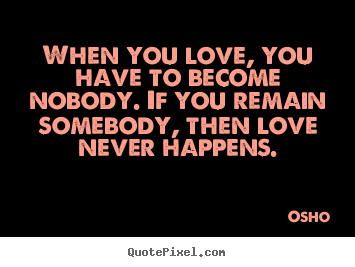 Quotes about inspirational - When you love, you have to become nobody. if you remain..