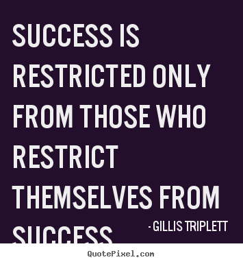 Inspirational quotes - Success is restricted only from those who restrict themselves from success.