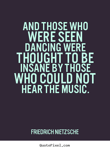 Inspirational quote - And those who were seen dancing were thought to be insane..