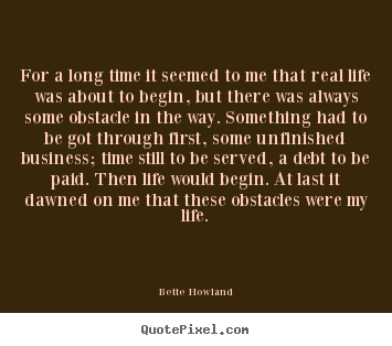Bette Howland picture quotes - For a long time it seemed to me that real life was about.. - Inspirational quote