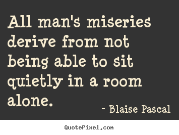 Diy picture quotes about inspirational - All man's miseries derive from not being able to sit quietly..