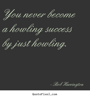Inspirational quote - You never become a howling success by just howling.