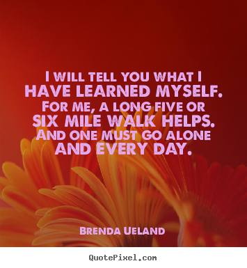 Brenda Ueland picture quotes - I will tell you what i have learned myself. for me, a long.. - Inspirational quotes