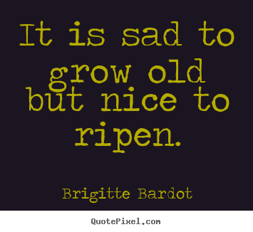 Brigitte Bardot picture quotes - It is sad to grow old but nice to ripen. - Inspirational quote