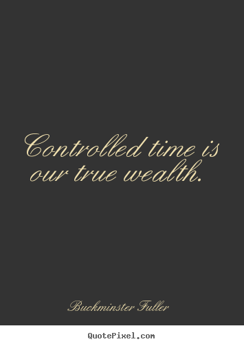 Buckminster Fuller photo quotes - Controlled time is our true wealth. - Inspirational quotes
