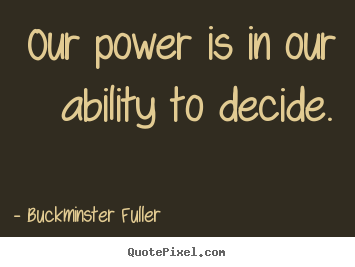 Quotes about inspirational - Our power is in our ability to decide.