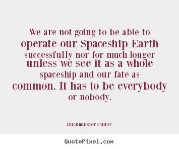 Buckminster Fuller photo sayings - We are not going to be able to operate our spaceship.. - Inspirational quotes