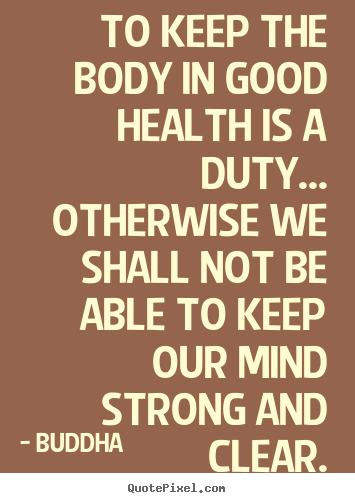 Inspirational quotes - To keep the body in good health is a duty... otherwise we shall not..
