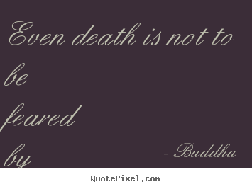 Buddha Picture Quotes   Even Death Is Not To Be Feared By One Who Has Lived