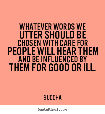 Whatever words we utter should be chosen with care for people will.. Buddha best inspirational quotes