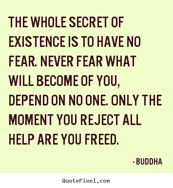 The whole secret of existence is to have no fear. never fear what.. Buddha  inspirational sayings