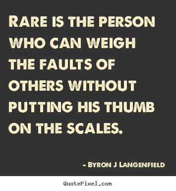 Design your own photo quotes about inspirational - Rare is the person who can weigh the faults of others..