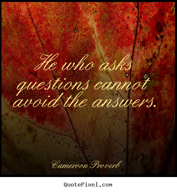 Cameroon Proverb picture quotes - He who asks questions cannot avoid the answers. - Inspirational quote