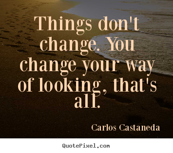 Things don't change. you change your way of looking,.. Carlos Castaneda top inspirational quotes