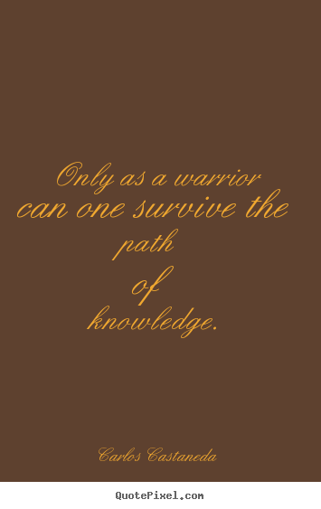 Inspirational quotes - Only as a warrior can one survive the path of knowledge.
