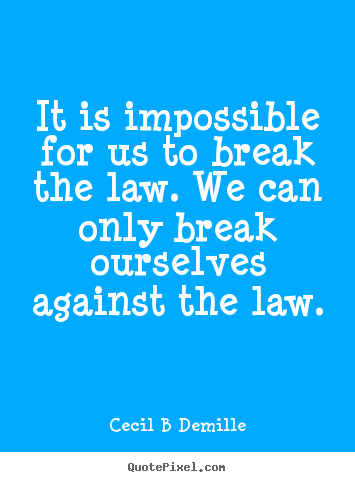 Inspirational quotes - It is impossible for us to break the law. we can only break..