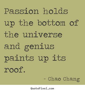 Inspirational quotes - Passion holds up the bottom of the universe and genius paints up its..