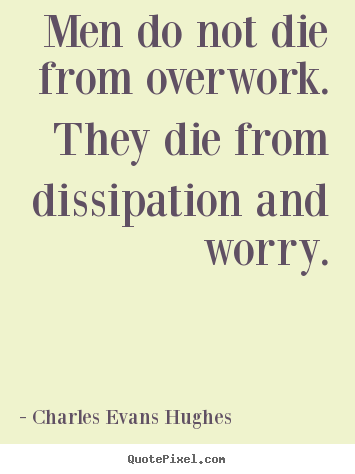 How to make picture quotes about inspirational - Men do not die from overwork. they die from dissipation and worry.