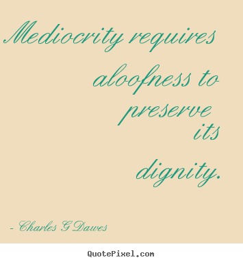 Create custom picture quotes about inspirational - Mediocrity requires aloofness to preserve its dignity.