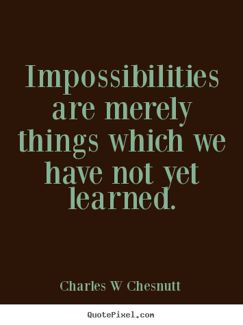 Inspirational quotes - Impossibilities are merely things which we have not yet learned.