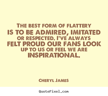 Cheryl James photo quote - The best form of flattery is to be admired, imitated or respected... - Inspirational quotes