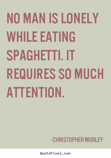 Quotes about inspirational - No man is lonely while eating spaghetti. it requires..