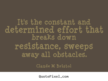 Claude M Bristol poster quotes - It's the constant and determined effort that breaks down resistance,.. - Inspirational quote