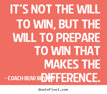 It's not the will to win, but the will to.. Coach Bear Bryant  inspirational quotes