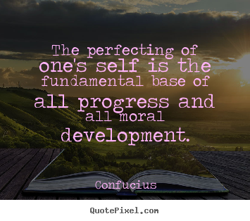 Inspirational quotes - The perfecting of one's self is the fundamental..