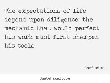 Inspirational quotes - The expectations of life depend upon diligence; the mechanic..
