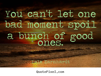 You can't let one bad moment spoil a bunch of good ones. Dale Earnhardt  inspirational quotes