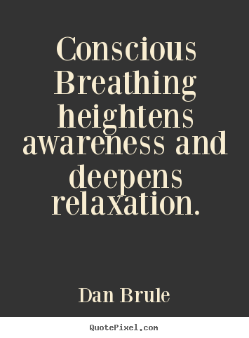 Inspirational quote - Conscious breathing heightens awareness and deepens relaxation.