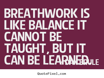 Inspirational sayings - Breathwork is like balance it cannot be taught, but it..