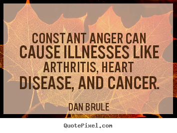 Inspirational quotes - Constant anger can cause illnesses like arthritis, heart disease, and..