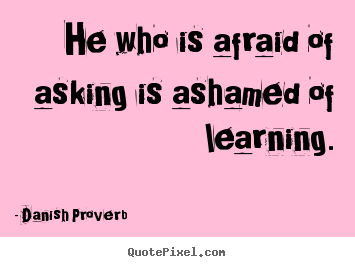 he who is afraid of asking is ashamed of learning danish