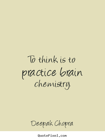 Quote about inspirational - To think is to practice brain chemistry.