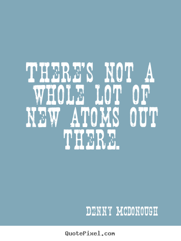 There's not a whole lot of new atoms out there. Denny Mcdonough great inspirational quotes