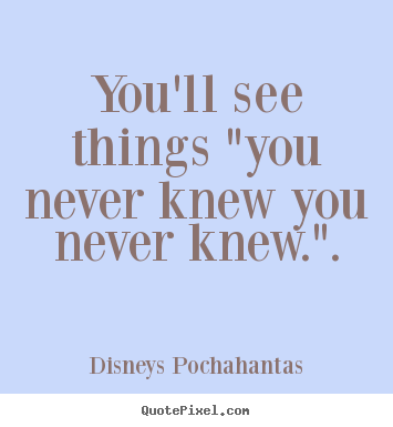 "Inspirational quote - You'll see things ""you never knew you never knew.""."