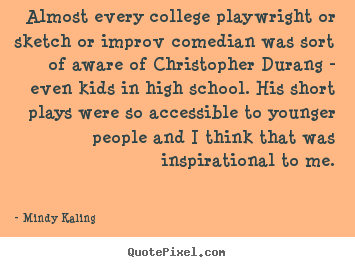 Quote about inspirational - Almost every college playwright or sketch or improv comedian..