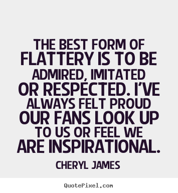 Make personalized picture quotes about inspirational - The best form of flattery is to be admired, imitated or respected...