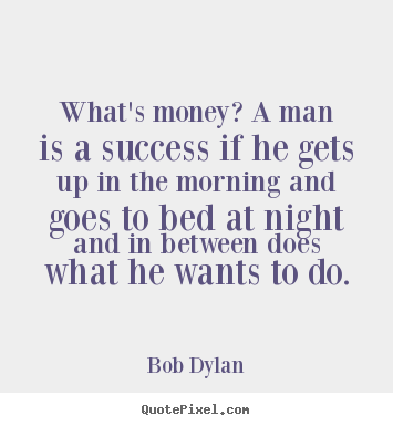 Inspirational quote - What's money? a man is a success if he gets up in the morning..