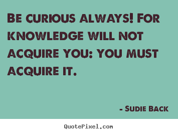 Sudie Back picture quotes - Be curious always! for knowledge will not acquire you:.. - Inspirational quotes