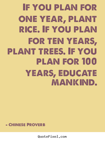 Inspirational quotes - If you plan for one year, plant rice. if you plan for ten years,..