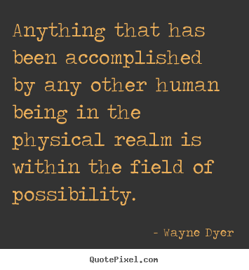 Wayne Dyer picture quotes - Anything that has been accomplished by any other.. - Inspirational quotes